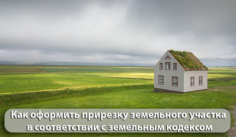 Как оформить прирезку ЗУ в соответствии с  ЗК РФ